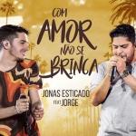 Jonas Esticado – Com Amor Não Se Brinca Part. Jorge