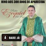 Padre Ezequiel –Hino aos 300 anos de Aparecida