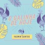 Yasmin Santos – O Galinha de Hoje