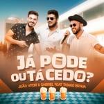 João Vitor & Gabriel – Já Pode ou Tá Cedo? ft. Thiago Brava